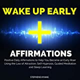 Wake Up Early Affirmations: Positive Daily Affirmations to Help You Become an Early Riser Using the Law of Attraction, Self-Hypnosis, Guided Meditation and Sleep Learning