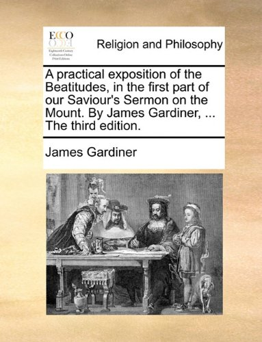 A practical exposition of the Beatitudes, in the first part of our Saviour's Sermon on the Mount. By James Gardiner, ... The third edition.