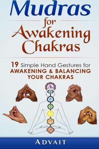 Mudras for Awakening Chakras: 19 Simple Hand Gestures for Awakening and Balancing Your Chakras: [ A Beginner's Guide to Opening and Balancing Your Chakras ]: Volume 4