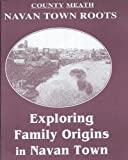 Exploring Family Origins in Navan: Navan Family Roots, Co. Meath (Exploring Family Origins (Irish Town Roots) Book Series)