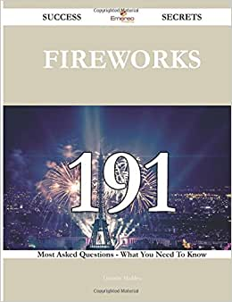 Fireworks 191 Success Secrets - 191 Most Asked Questions On Fireworks - What You Need To Know