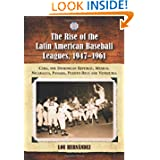 The Rise of the Latin American Baseball Leagues, 1947-1961: Cuba, the Dominican Republic, Mexico, Nicaragua, Panama...
