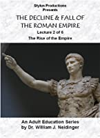 THE DECLINE & FALL OF THE ROMAN EMPIRE. LECTURE 2 OF 6. THE RISE OF THE EMPIRE