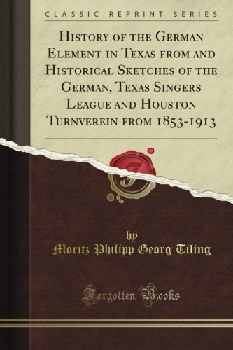 History of the German Element in Texas from and Historical Sketches of the German, Texas Singers League and Houston Turnverein from 1853-1913 (Classic Reprint) (German Singers compare prices)