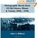 Photographic Sketch Book Of Old Ottawa, Illinois & Vicinity 1850s - 1930s: The story of Old Ottawa told in photographs...