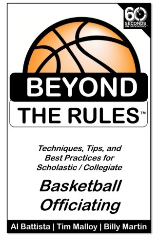Beyond the Rules - Basketball Officiating Volume 1: Techniques, tips, and Best Practices for Scholastic / Collegiate Basketball Officials PDF