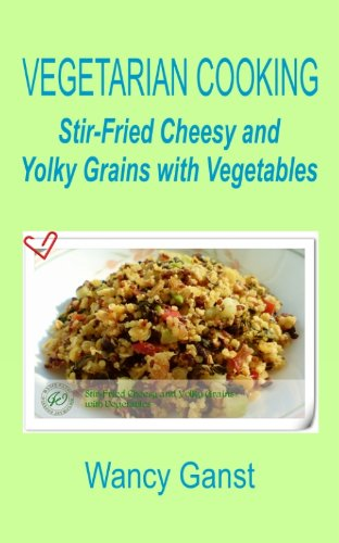 Vegetarian Cooking: Stir-Fried Cheesy And Yolky Grains With Vegetables (Vegetarian Cooking - Vegetables With Dairy Product, Egg Or Honey Book 78)