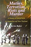 Mutiny, Terrorism, Riots and Murder: A History of Sedition in Australia and New Zealand (1877058491) by Baker, Kevin