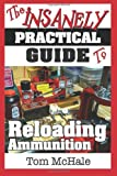 The Insanely Practical Guide to Reloading Ammunition: Learn the easy way to reload your own rifle and pistol cartridges