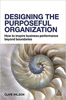 Designing The Purposeful Organization: How To Inspire Business Performance Beyond Boundaries