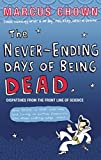 Marcus Chown The Never-Ending Days of Being Dead: Dispatches from the Front Line of Science