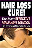 Hair Loss Cure: The Most Effective Permanent Solution For Prevention of Hair Loss for Life (Hair loss Growth, Hair loss recovery, Hair loss Treatment, men, women.)