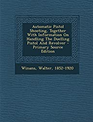 Automatic Pistol Shooting, Together with Information on Handling the Duelling Pistol and Revolver