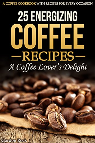 25 Energizing Coffee Recipes - A Coffee lover's delight: A Coffee Cookbook with Recipes for Every Occasion by Gordon Rock