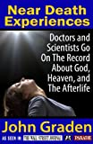 Near Death Experiences-Doctors and Scientists Go On The Record About God, Heaven, and the Afterlife
