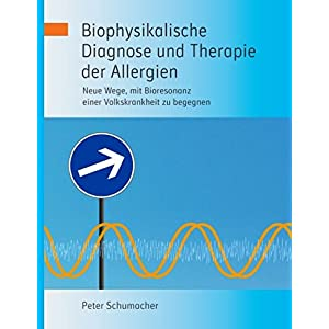 Biophysikalische Diagnose und Therapie der Allergien: Neue Wege, mit Bioresonanz einer Vol