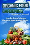 "Search : Organic Gardening Beginner's Manual: The ultimate ""Take-You-By-The-Hand"" beginner's gardening manual for creating and managing your own organic garden."