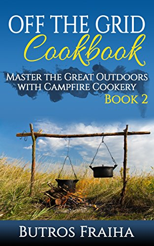 Off the Grid Cookbook: Master the Great Outdoors with Campfire Cookery (Off The Grid Cooking Book 2) by Butros Fraiha