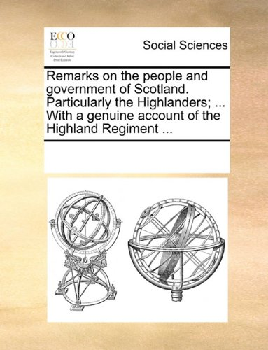 Remarks on the people and government of Scotland. Particularly the Highlanders; ... With a genuine account of the Highland Regiment ...