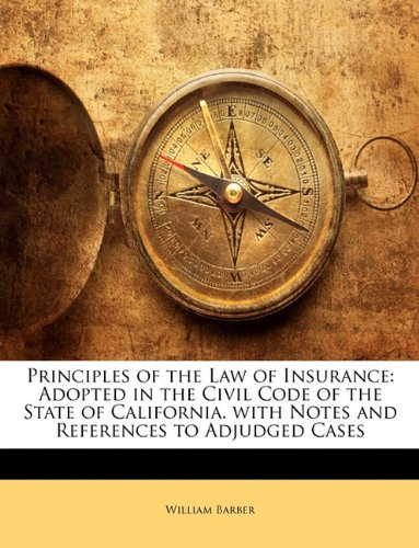 Principles of the Law of Insurance: Adopted in the Civil Code of the State of California. with Notes and References to Adjudged Cases