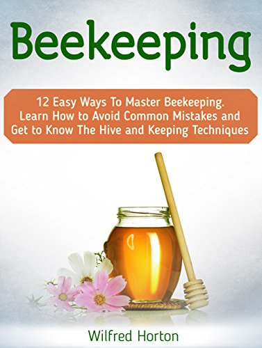 Beekeeping: 12 Easy Ways To Master Beekeeping. Learn How to Avoid Common Mistakes and Get to Know The Hive and Keeping Techniques (beekeeping, beekeeping for beginners, beekeeping for dummies)