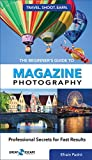 The Beginners Guide to Magazine Photography: Professional Secrets for Fast Results (Travel. Shoot. Earn. Book 1)