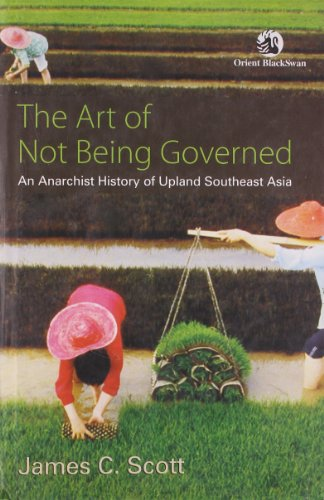 Art of Not Being Governed: An Anarchist History of Upland Southeast Asia, by James C. Scott