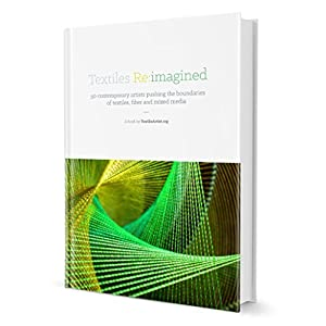 Textiles Re:imagined: Delve into the minds of 50 of the world's most innovative and inspiring textile and fiber artists (Formerly 3D Mixed Media Texti