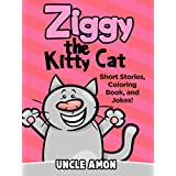 Children Books: Ziggy the Kitty Cat (Early Beginner Readers Fiction Books Bedtime Stories Collection): Short Stories, Fun Activities, Funny Jokes for Kids, ... (Fun Time Series for Beginning Readers) ~ Uncle Amon
