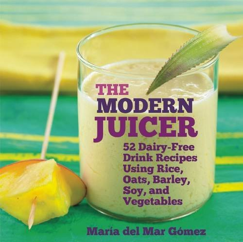 The Modern Juicer: 52 Dairy-Free Drink Recipes Using Rice, Oats, Barley, Soy, and Vegetables by Maria del Mar Gómez