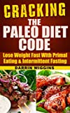 Cracking The Paleo Diet Code: Lose Weight Fast With Primal Eating & Intermittent Fasting (How To Lose Weight Your Way)
