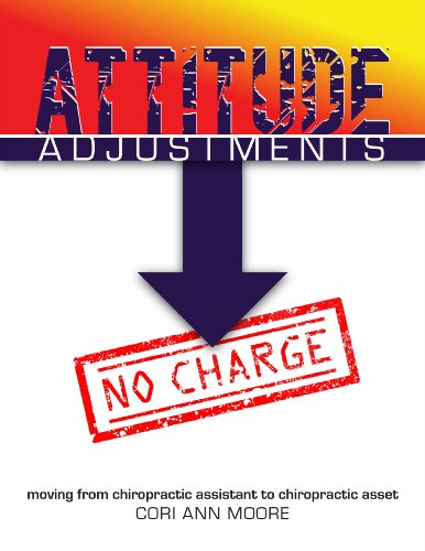 Attitude Adjustments No Charge: Moving From Chiropractic Assistant to Chiropractic Asset