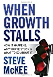 Steve McKee When Growth Stalls: How it Happens, Why You're Stuck, and What to Do About it