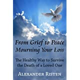 From Grief to Peace - Mourning Your Loss: The Healthy Way to Survive the Death of a Loved Oneby Alexander Risten
