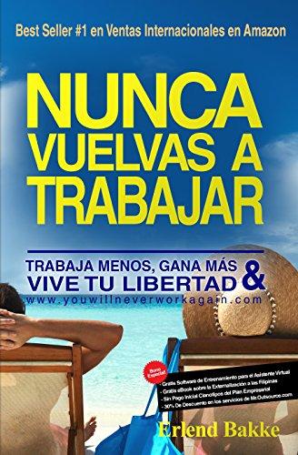 Nunca Vuelvas a Trabajar: Trabaja Menos, Gana Mas, y Vive Tu Libertad. (Spanish Edition), by Erlend Bakke