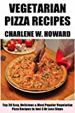 Only N Only 3 Steps Vegetarian Pizzas: Collection of 30 Top Class Healthy, Quick, Easy, Super-Delicious & Most Popular Vegetarian Pizza Recipes In Just 3 Or Less Steps