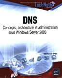 DNS : Concepts, architecture et administration sous Windows Server 2003
