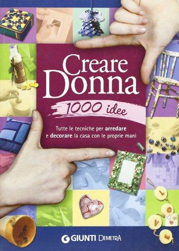 Creare donna 1000 idee. Tutte le tecniche per arredare e decorare la casa con le proprie mani