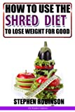How to Use The Shred Diet to Actually Lose Weight for Good: With Recipes (How to actually use diets)