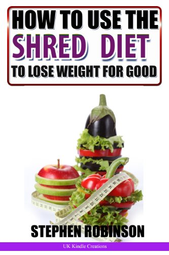How To Use The Shred Diet To Actually Lose Weight For Good: With Recipes (How To Actually Use Diets Book 2)
