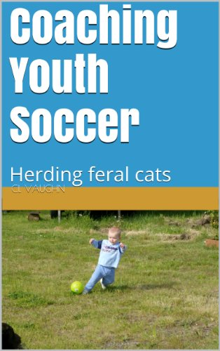CL Vaughn - Coaching Youth Soccer: Herding feral cats (1) (English Edition)