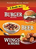 Burger Recipes, Beer Recipes, Wings & More (Favorite Brand Name 3 Books in 1)