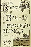 The Book of Barely Imagined Beings: A 21st Century Bestiary Caspar Henderson