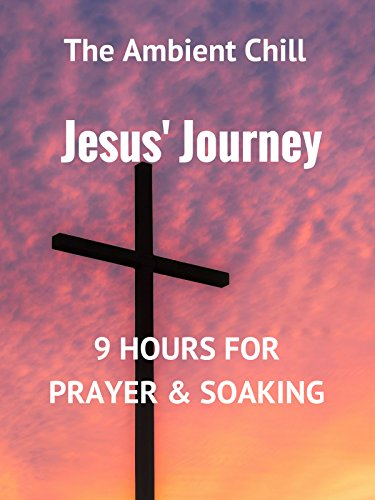 Jesus' Journey: 9 Hours For Prayer & Soaking