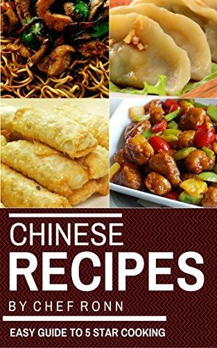 Chinese Recipes : An Easy Guide to 5 Star Cooking: Healthy Easy & Tasty Recipes (Chinese Cookbook Chinese Cooking) (Cook to Impress 8) by Chef Ronn