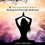 Healing Grief Through Meditation: A Guide to Spiritual Wellness for the Bereaved