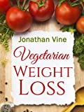 Vegetarian Weight Loss: How to Achieve Healthy Living & Low Fat Lifestyle (Weight Maintenance & Heart Healthy) (Special Diet Cookbooks & Vegetarian Recipes Collection Book 1)