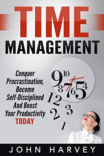 Time Management: Conquer Procrastination, Become Self-Disciplined, and Boost Your Productivity Today PDF