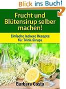 Frucht und Blütensirup selber machen!: Überarbeitete Auflage mit noch mehr Rezepten: Einfache leckere Rezepte für Trink-Sirups