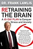 Retraining the Brain: A 45-Day Plan to Conquer Stress and Anxiety [Paperback] [2009] Dr. Frank Lawlis